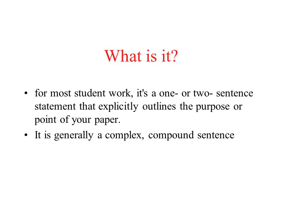 What is it for most student work, it s a one- or two- sentence statement that explicitly outlines the purpose or point of your paper.