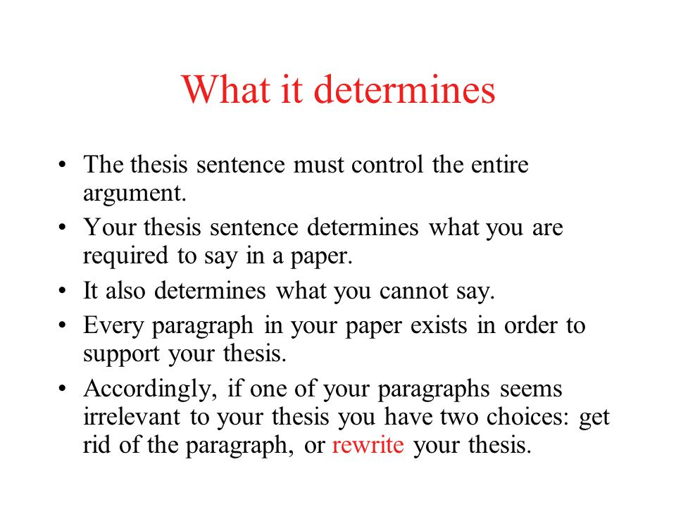 What it determines The thesis sentence must control the entire argument. Your thesis sentence determines what you are required to say in a paper.