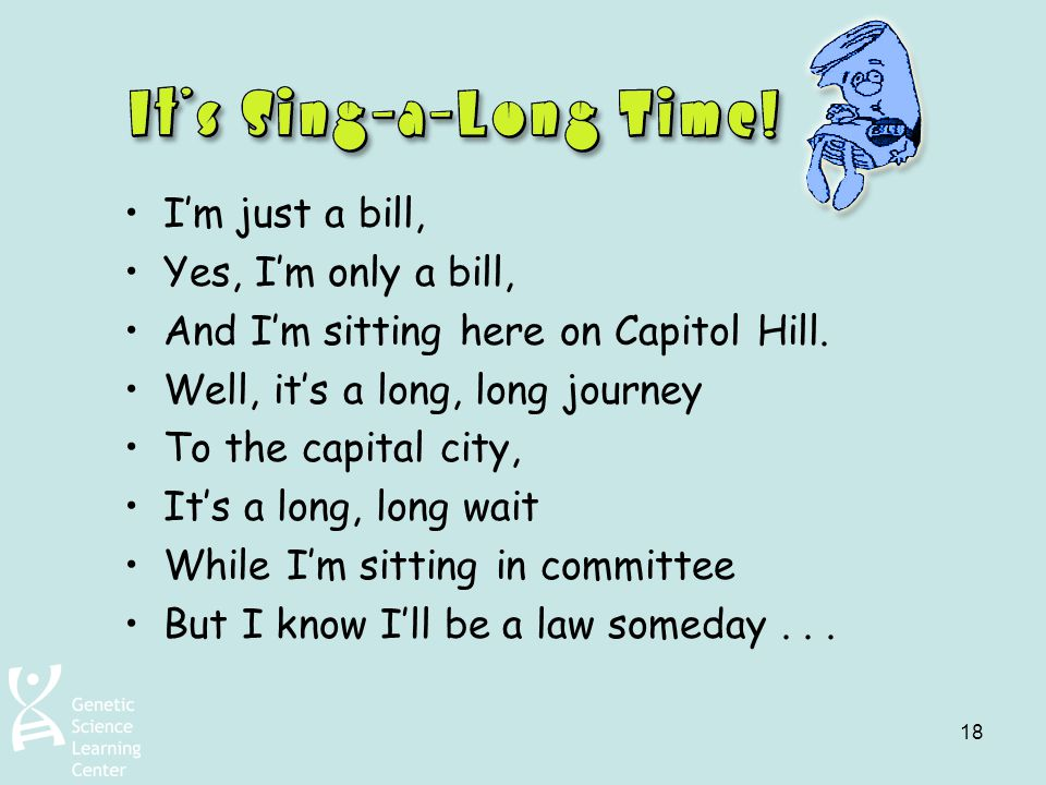 I'm just a bill, Yes, I'm only a bill, And I'm sitting here on Capitol Hill. Well, it's a long, long journey.