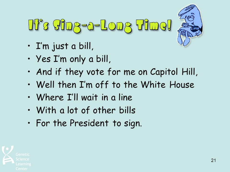 I'm just a bill, Yes I'm only a bill, And if they vote for me on Capitol Hill, Well then I'm off to the White House.