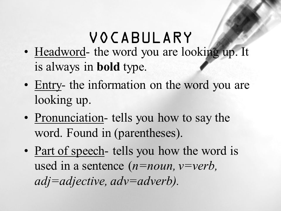 VOCABULARY Headword- the word you are looking up. It is always in bold type. Entry- the information on the word you are looking up.