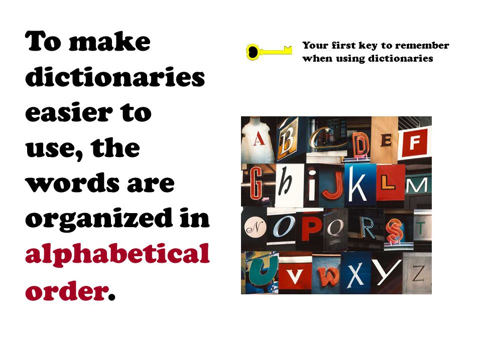 To make dictionaries easier to use, the words are organized in alphabetical order.
