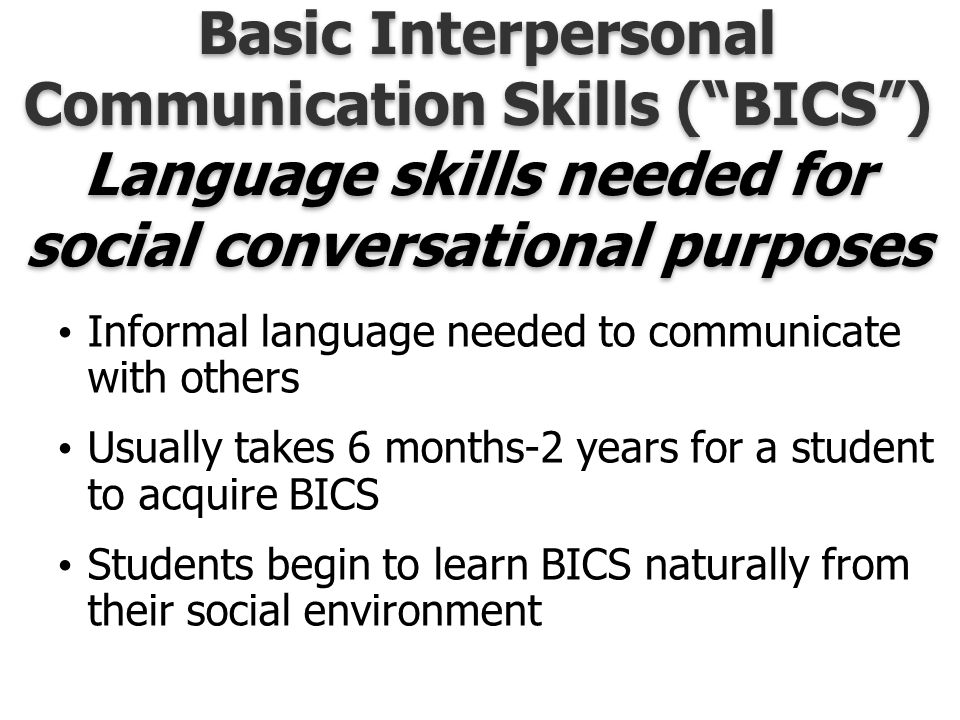 Basic Interpersonal Communication Skills ( BICS ) Language skills needed for social conversational purposes