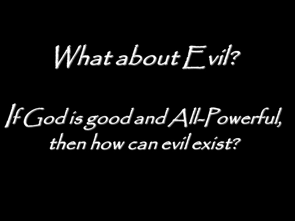 What about Evil If God is good and All-Powerful, then how can evil exist