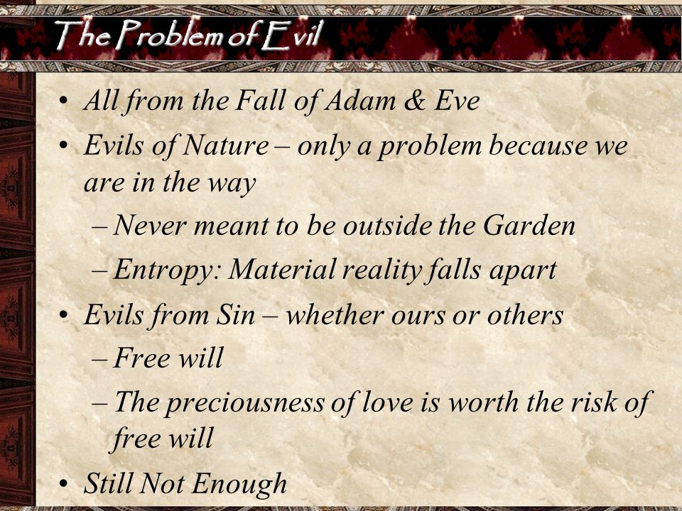 The Problem of Evil All from the Fall of Adam & Eve. Evils of Nature – only a problem because we are in the way.