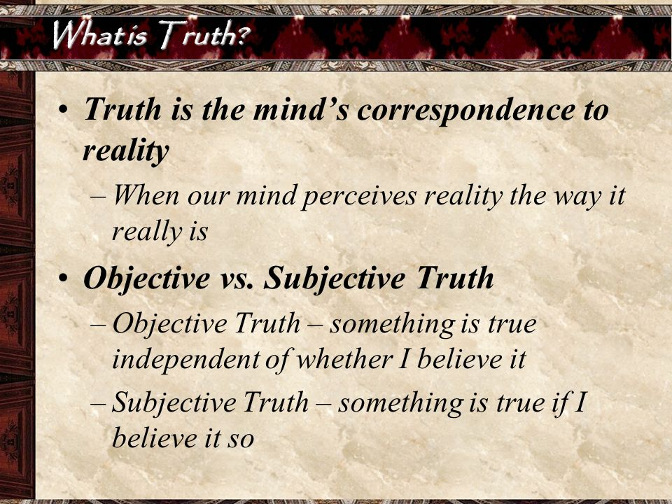 Truth is the mind's correspondence to reality