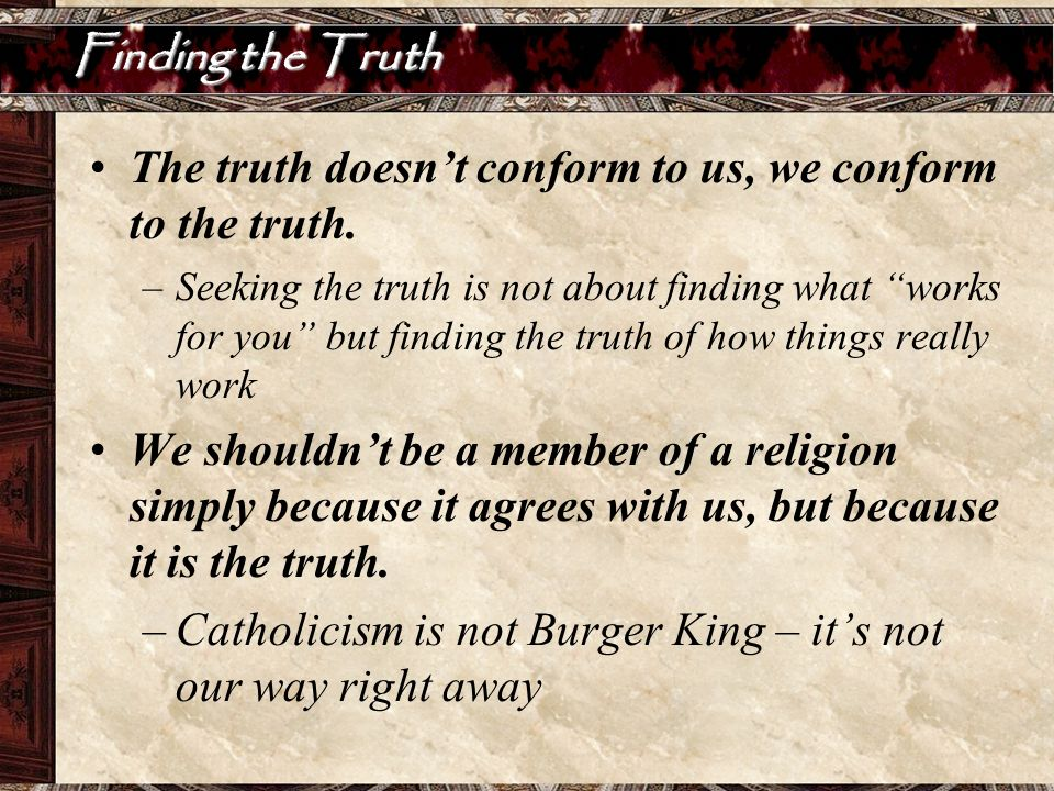 The truth doesn't conform to us, we conform to the truth.