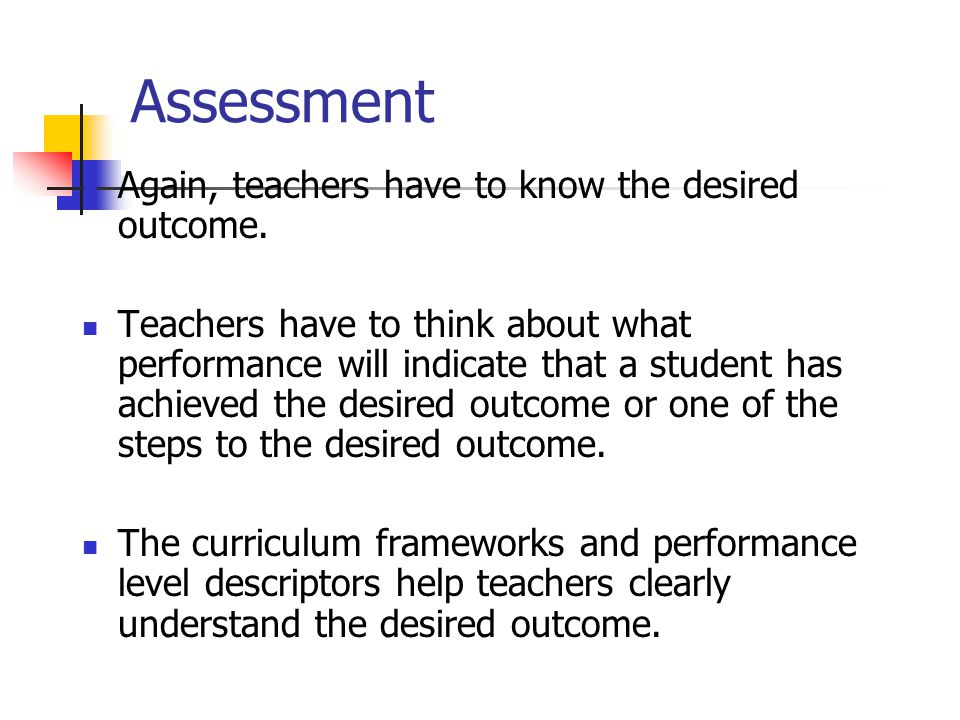 Assessment Again, teachers have to know the desired outcome.