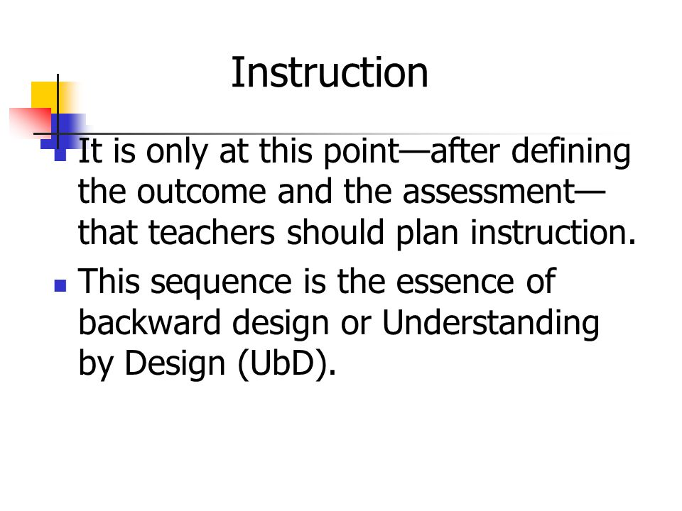 Instruction It is only at this point—after defining the outcome and the assessment—that teachers should plan instruction.