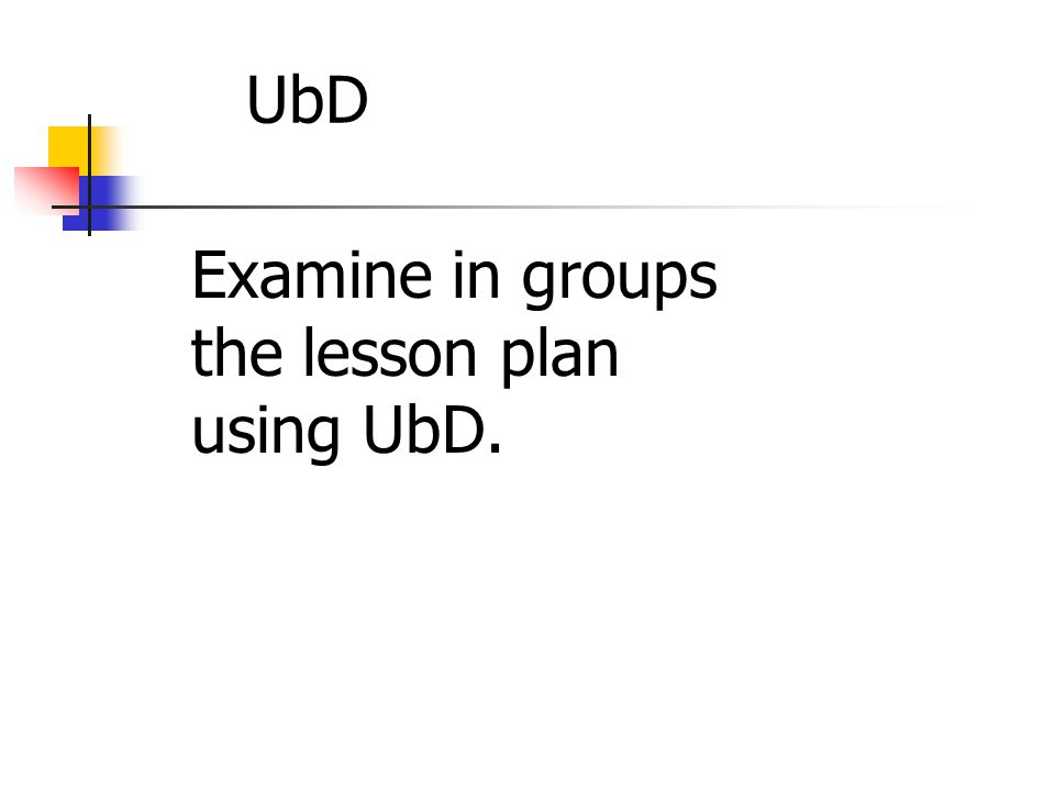 UbD Examine in groups the lesson plan using UbD. October 2008 106
