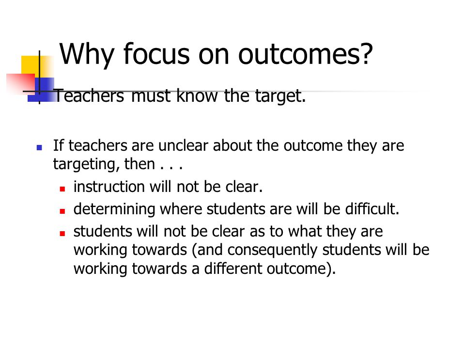 Why focus on outcomes Teachers must know the target.