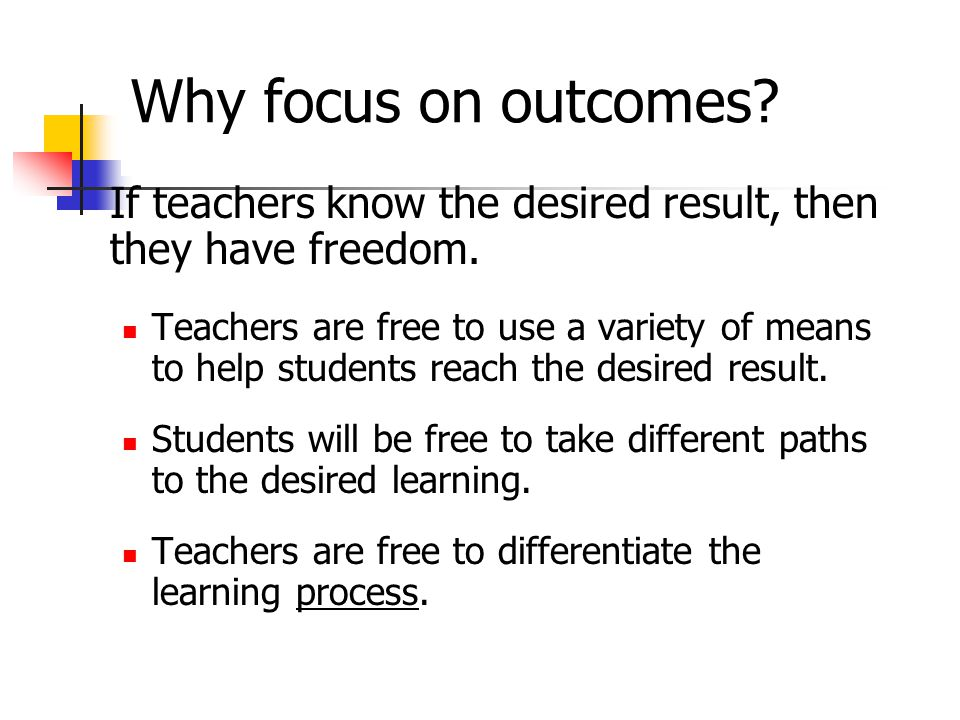 Why focus on outcomes If teachers know the desired result, then they have freedom.