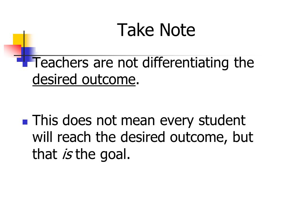 Take Note Teachers are not differentiating the desired outcome.