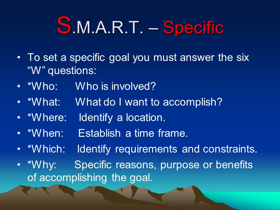 S.M.A.R.T. – Specific To set a specific goal you must answer the six W questions: *Who: Who is involved