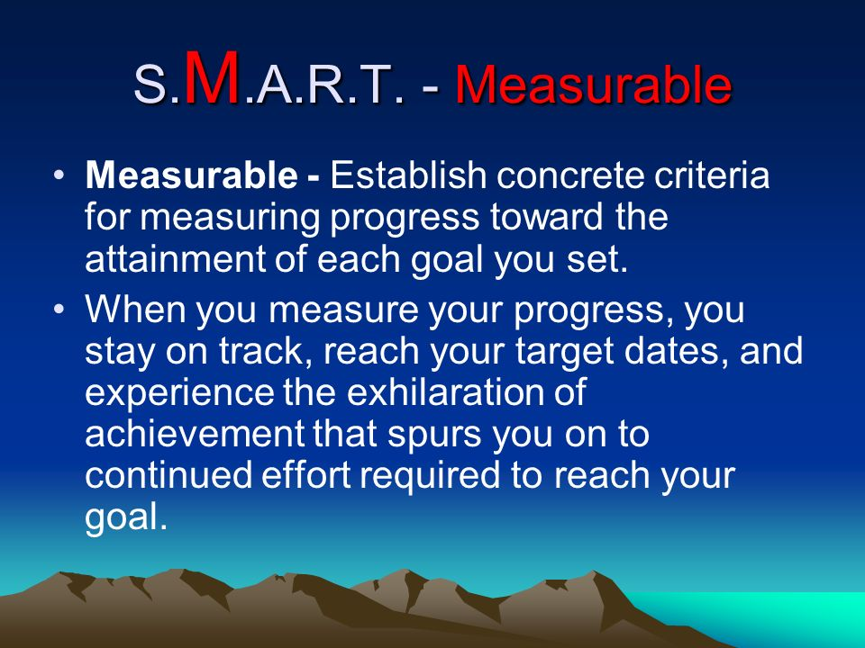 S.M.A.R.T. - Measurable Measurable - Establish concrete criteria for measuring progress toward the attainment of each goal you set.