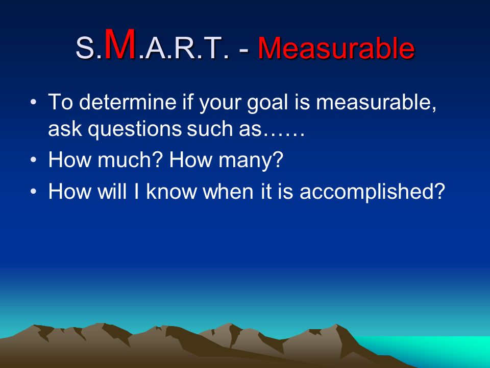 S.M.A.R.T. - Measurable To determine if your goal is measurable, ask questions such as…… How much How many