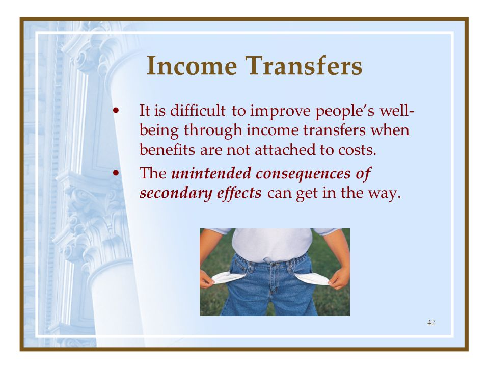 Income Transfers It is difficult to improve people's well-being through income transfers when benefits are not attached to costs.