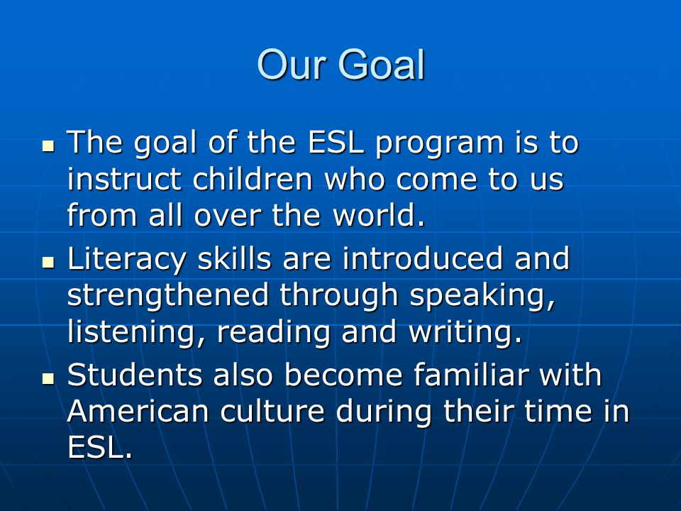 Our Goal The goal of the ESL program is to instruct children who come to us from all over the world.