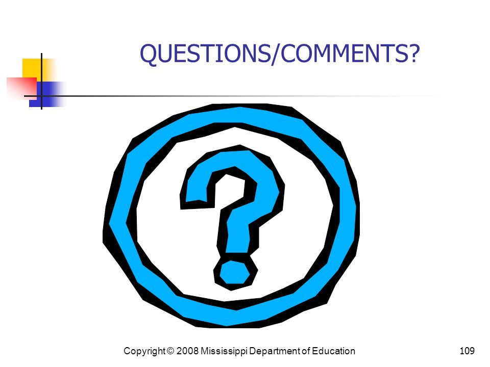 QUESTIONS/COMMENTS Copyright © 2008 Mississippi Department of Education