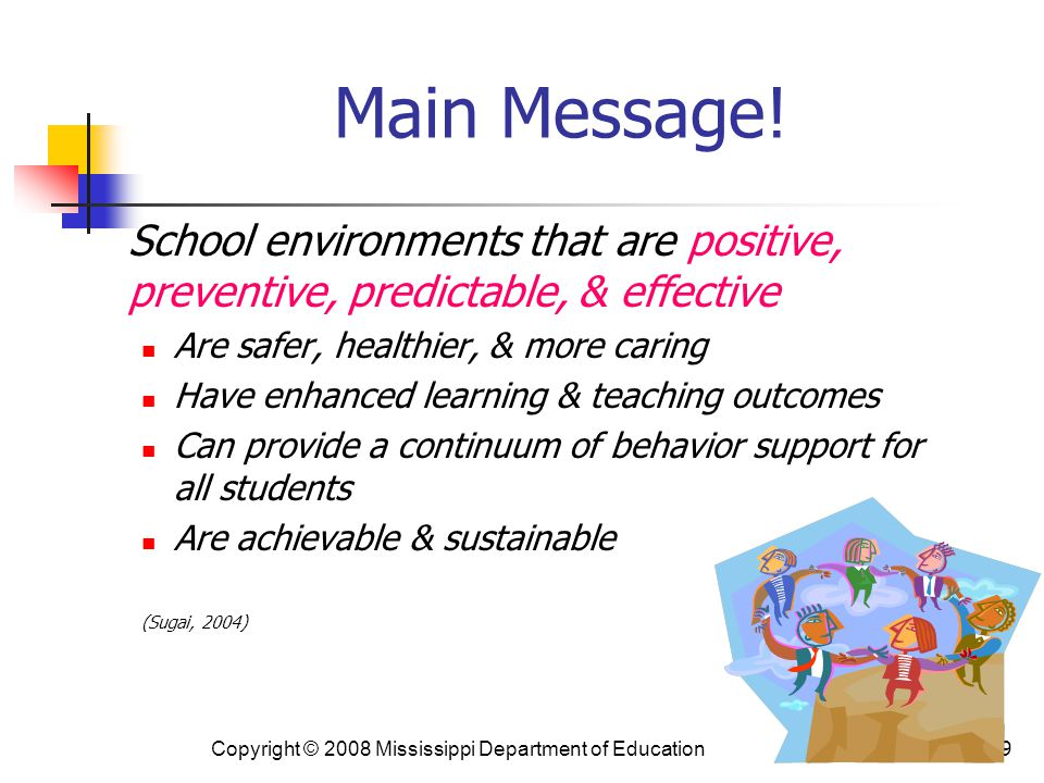 Main Message! School environments that are positive, preventive, predictable, & effective. Are safer, healthier, & more caring.