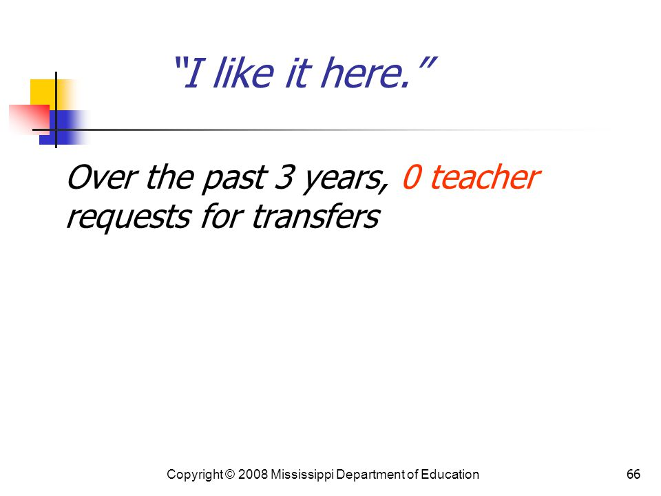 I like it here. Over the past 3 years, 0 teacher requests for transfers. Copyright © 2008 Mississippi Department of Education.
