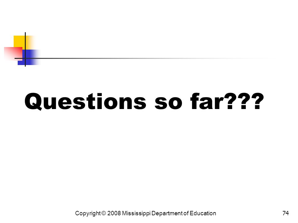 Questions so far Copyright © 2008 Mississippi Department of Education