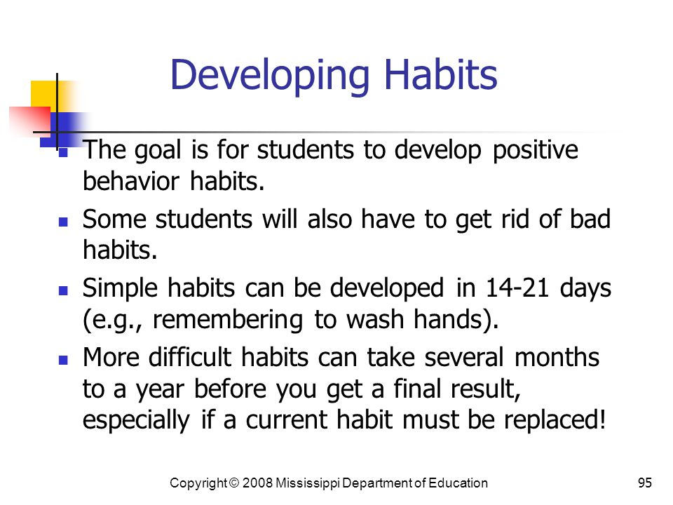 Developing Habits The goal is for students to develop positive behavior habits. Some students will also have to get rid of bad habits.