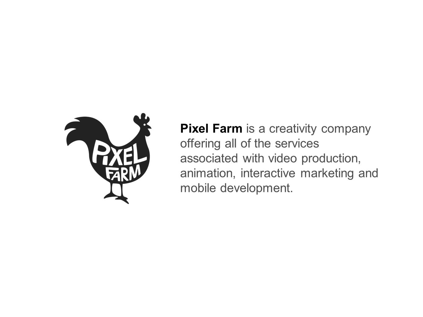 Pixel Farm is a creativity company offering all of the services associated with video production, animation, interactive marketing and mobile development.