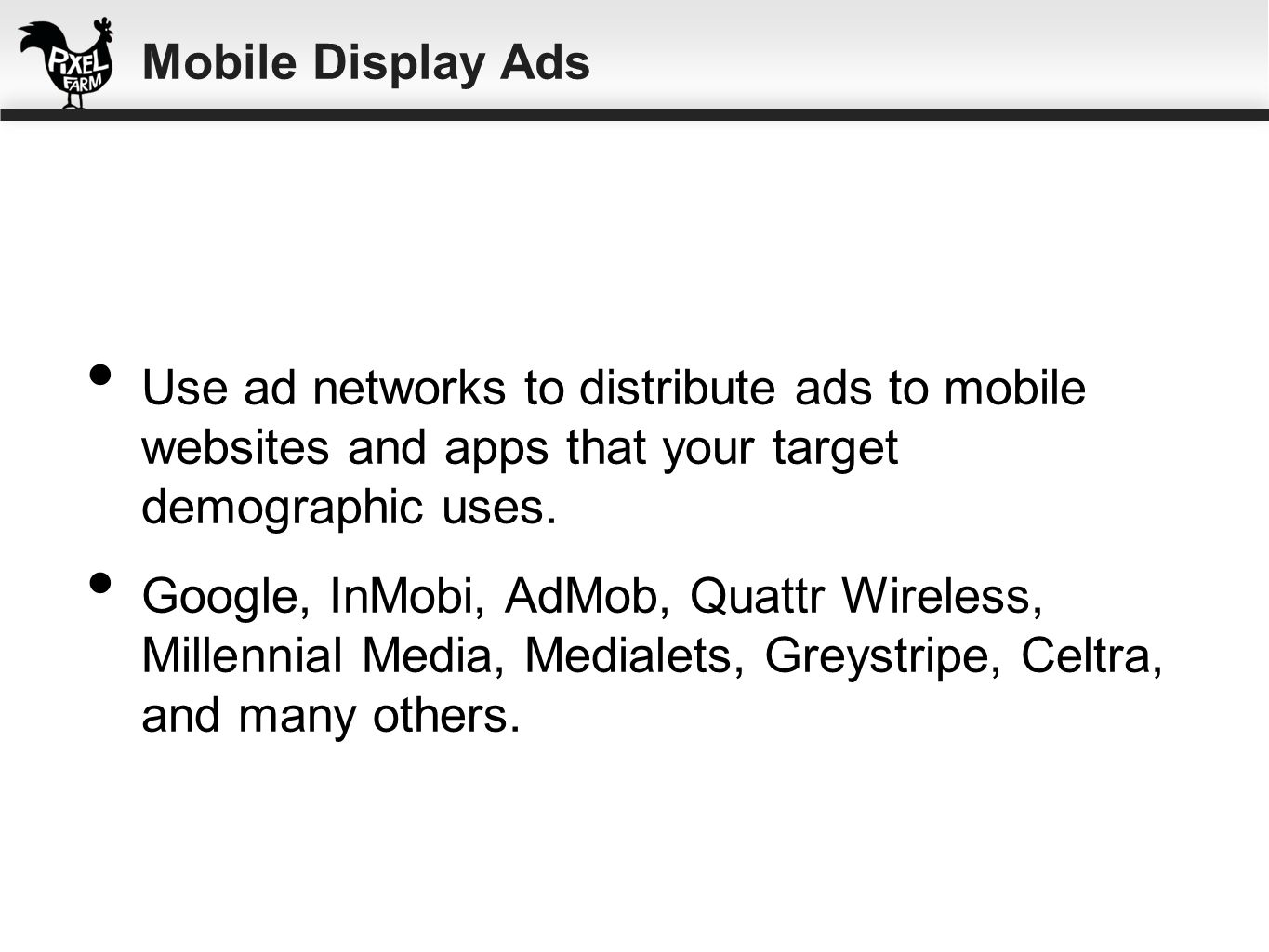 Mobile Display AdsUse ad networks to distribute ads to mobile websites and apps that your target demographic uses.