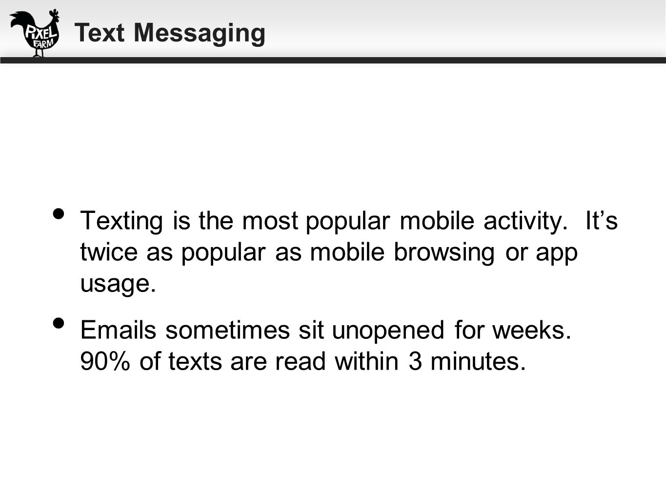 Text Messaging Texting is the most popular mobile activity. It's twice as popular as mobile browsing or app usage.