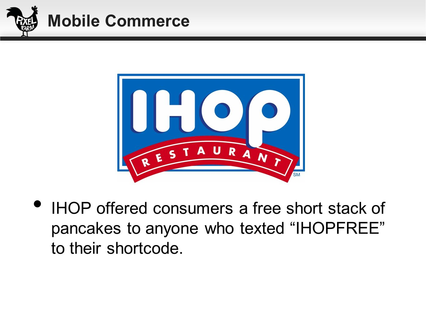 Mobile CommerceIHOP offered consumers a free short stack of pancakes to anyone who texted IHOPFREE to their shortcode.