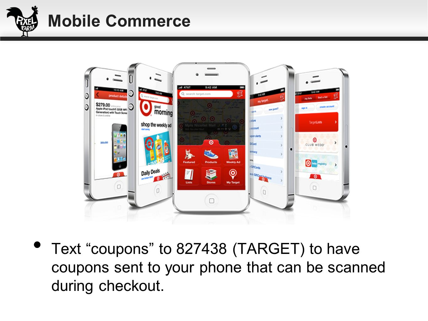 Mobile Commerce Text coupons to 827438 (TARGET) to have coupons sent to your phone that can be scanned during checkout.