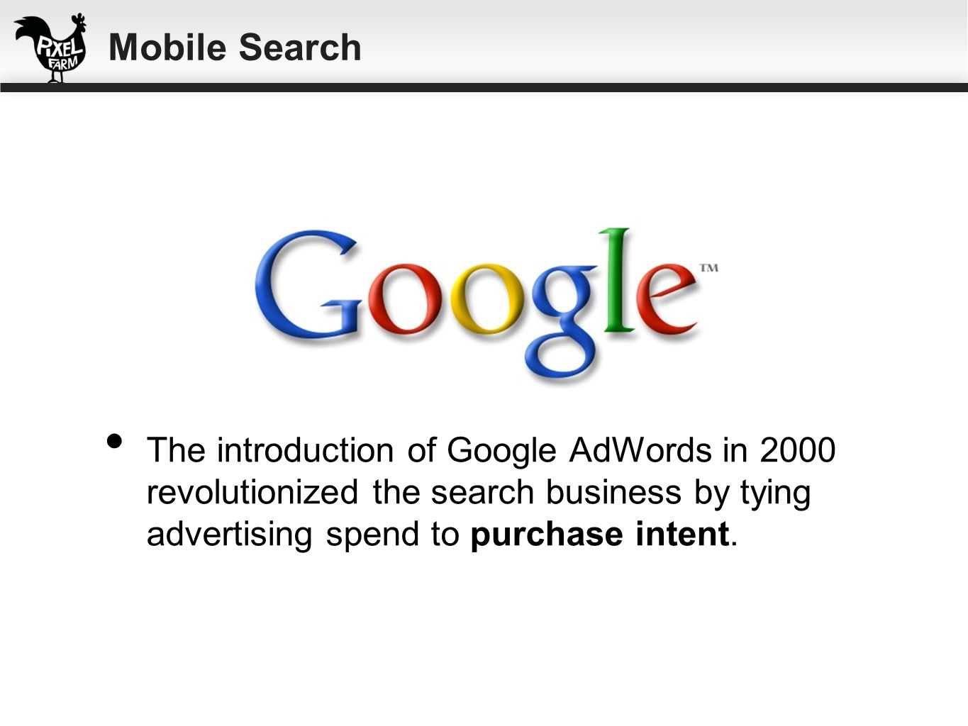 Mobile SearchThe introduction of Google AdWords in 2000 revolutionized the search business by tying advertising spend to purchase intent.