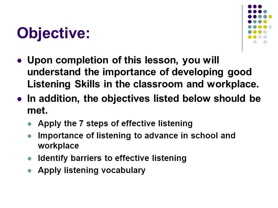 Objective: Upon completion of this lesson, you will understand the importance of developing good Listening Skills in the classroom and workplace.