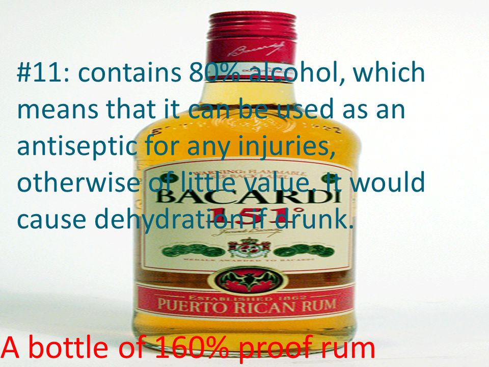 #11: contains 80% alcohol, which means that it can be used as an antiseptic for any injuries, otherwise of little value. It would cause dehydration if drunk.