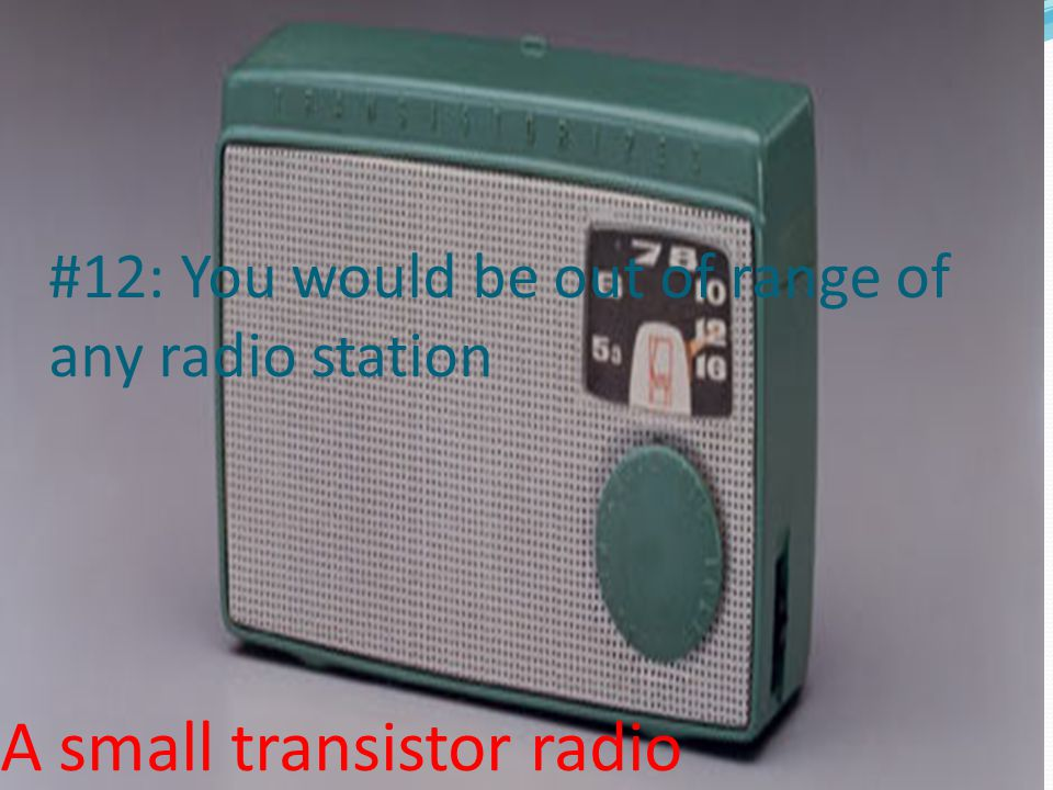 #12: You would be out of range of any radio station