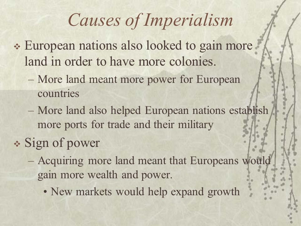 Causes of Imperialism European nations also looked to gain more land in order to have more colonies.