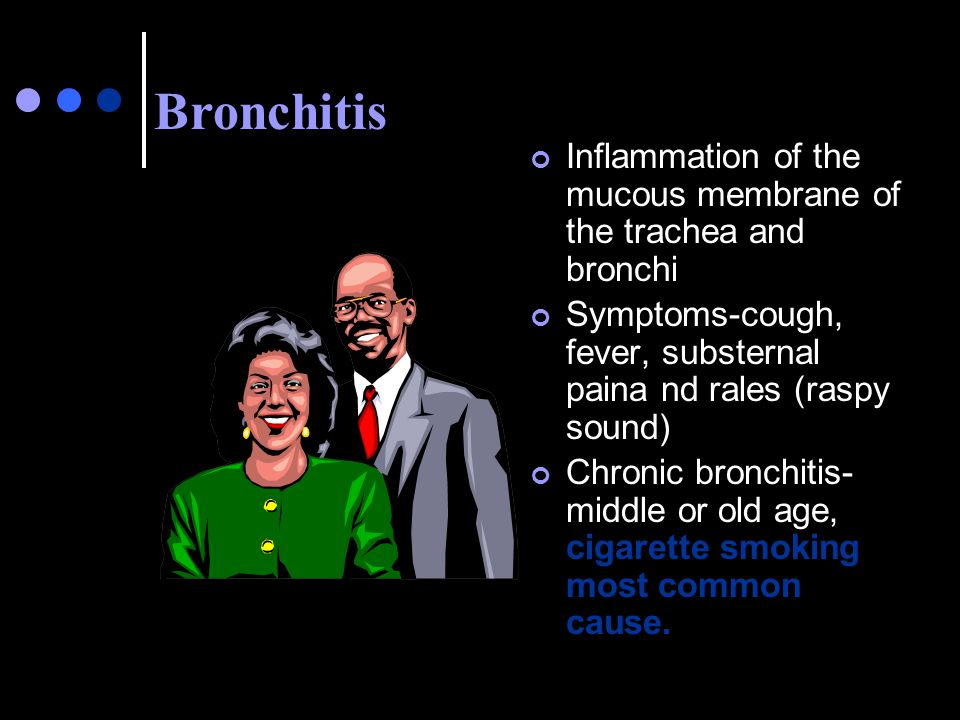 Bronchitis Inflammation of the mucous membrane of the trachea and bronchi. Symptoms-cough, fever, substernal paina nd rales (raspy sound)