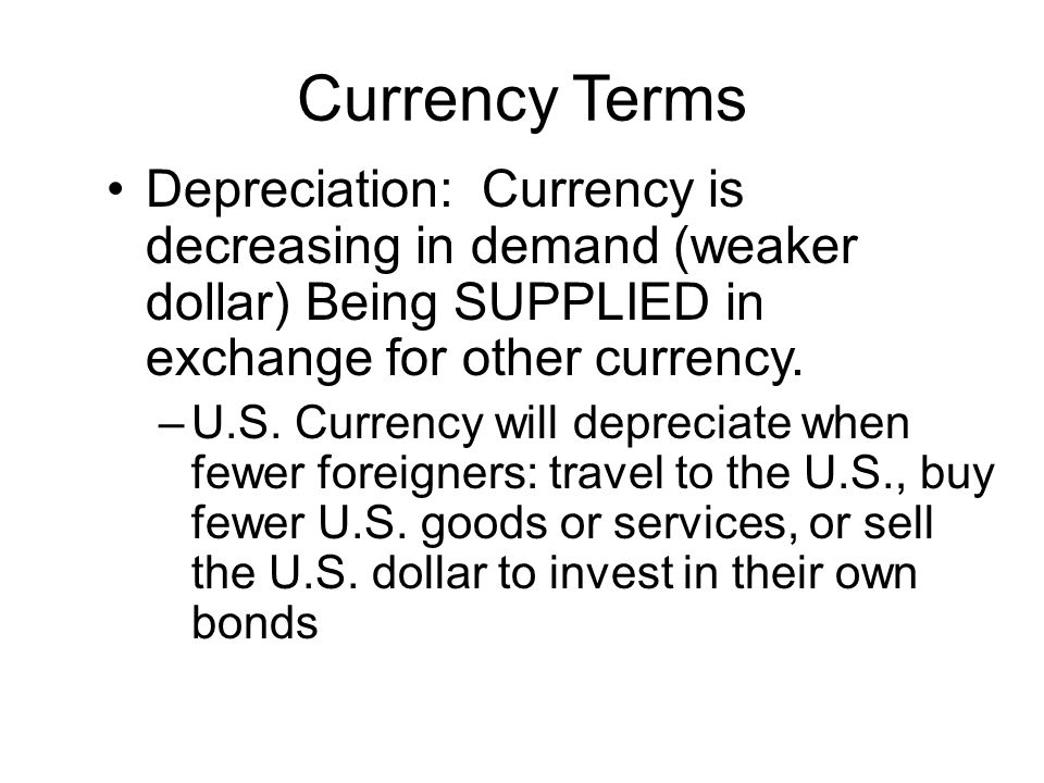 Currency Terms Depreciation: Currency is decreasing in demand (weaker dollar) Being SUPPLIED in exchange for other currency.