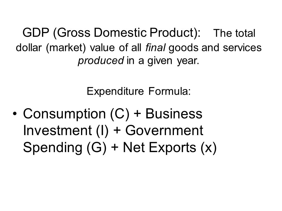 GDP (Gross Domestic Product): The total dollar (market) value of all final goods and services produced in a given year. Expenditure Formula: