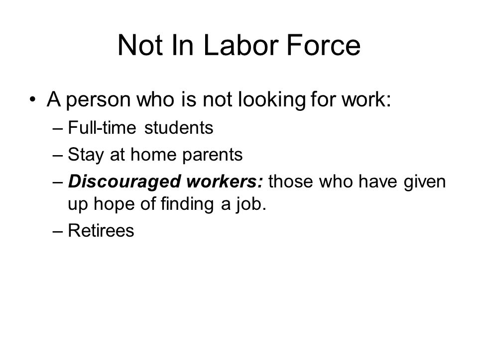 Not In Labor Force A person who is not looking for work: