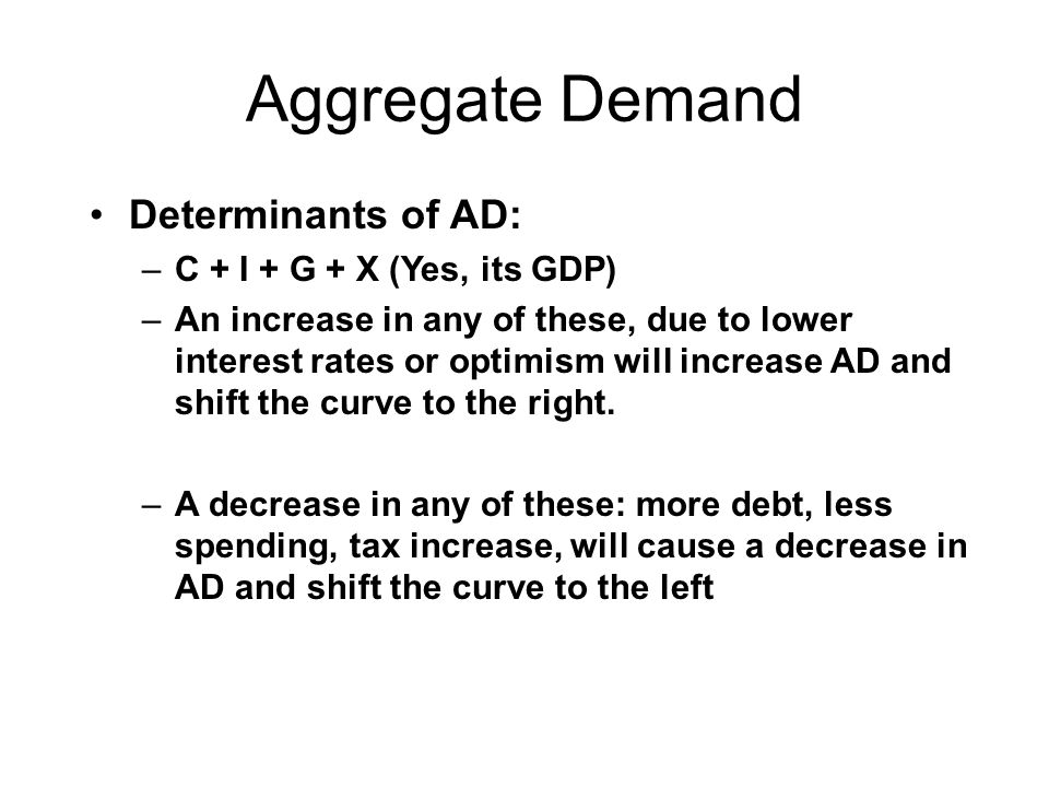 Aggregate Demand Determinants of AD: C + I + G + X (Yes, its GDP)