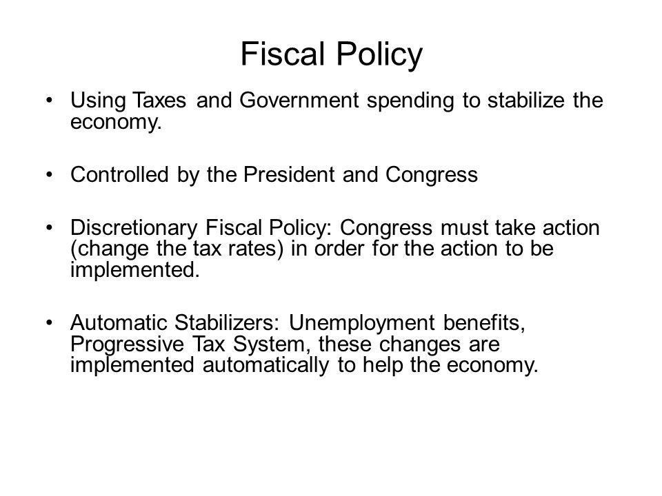 Fiscal Policy Using Taxes and Government spending to stabilize the economy. Controlled by the President and Congress.