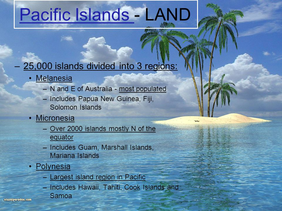 Pacific Islands - LAND 25,000 islands divided into 3 regions: