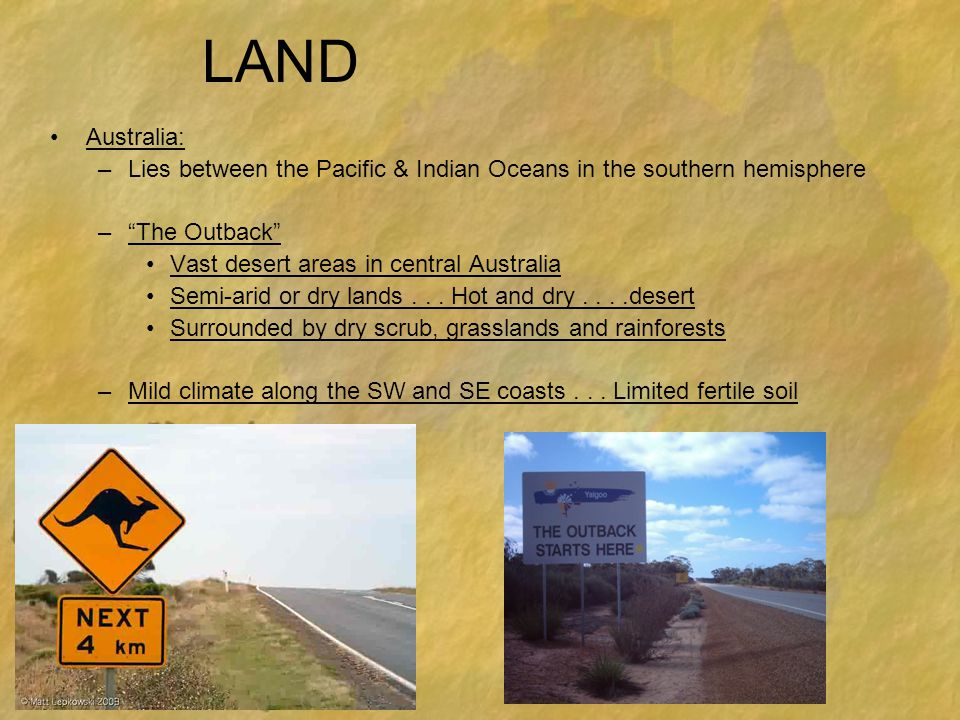 LAND Australia: Lies between the Pacific & Indian Oceans in the southern hemisphere. The Outback