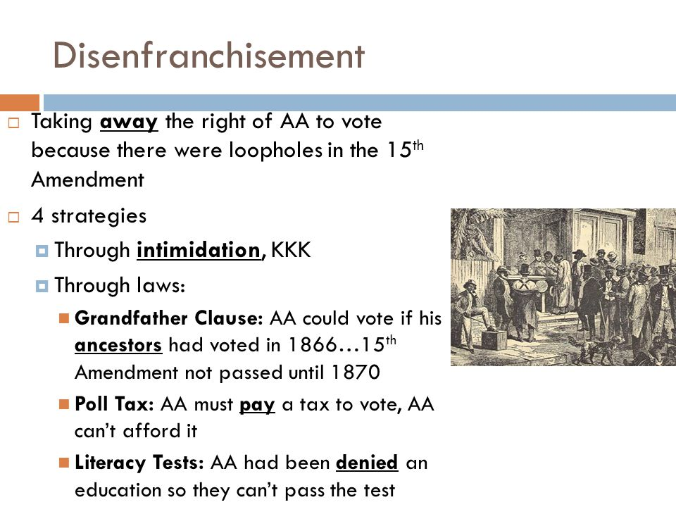 Disenfranchisement Taking away the right of AA to vote because there were loopholes in the 15th Amendment.