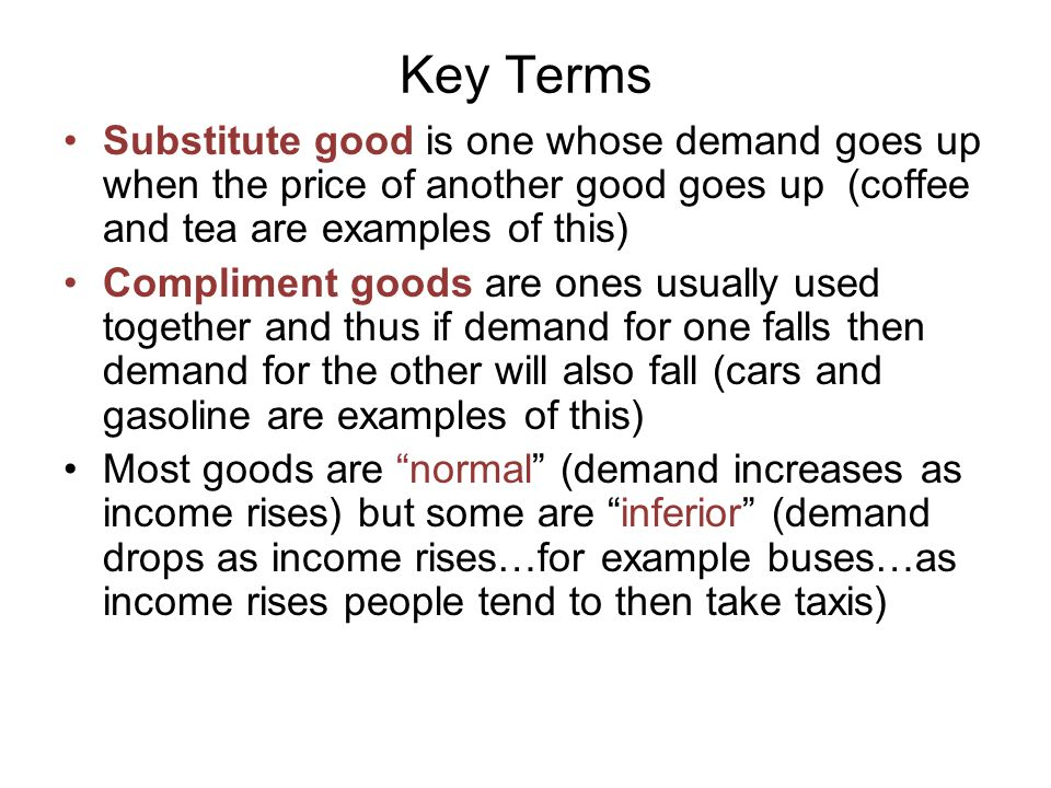 Key Terms Substitute good is one whose demand goes up when the price of another good goes up (coffee and tea are examples of this)