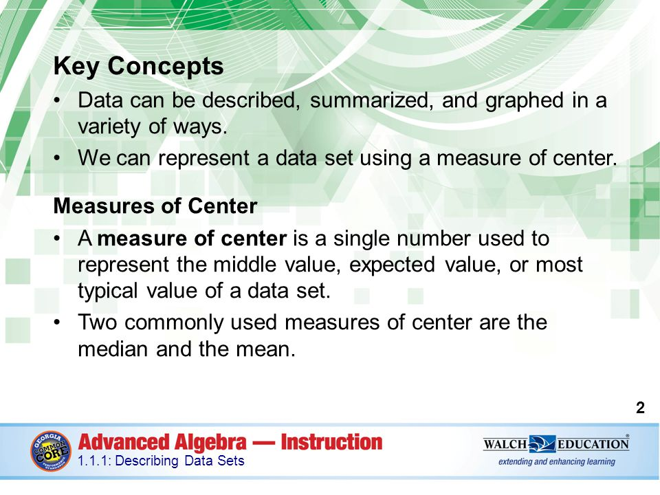 Key Concepts Data can be described, summarized, and graphed in a variety of ways. We can represent a data set using a measure of center.