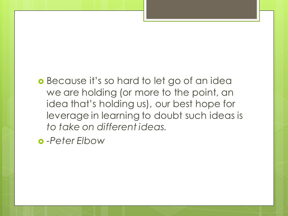 Because it's so hard to let go of an idea we are holding (or more to the point, an idea that's holding us), our best hope for leverage in learning to doubt such ideas is to take on different ideas.