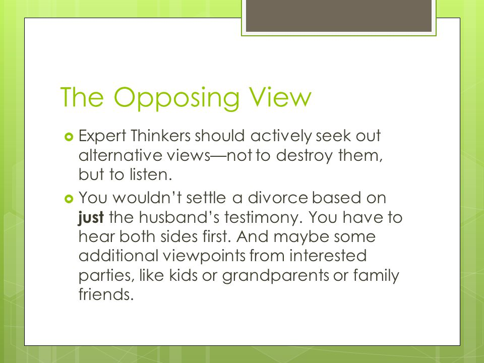 The Opposing View Expert Thinkers should actively seek out alternative views—not to destroy them, but to listen.